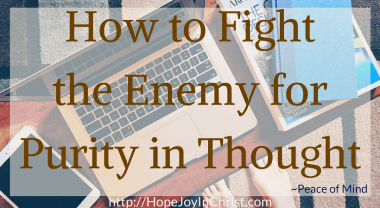 How to Fight the Enemy for Purity in Thought (Peace of Mind #Anxiety #chrisianliving #Philippians 4:8 #sexualPurity #purethoughts #selfCare)