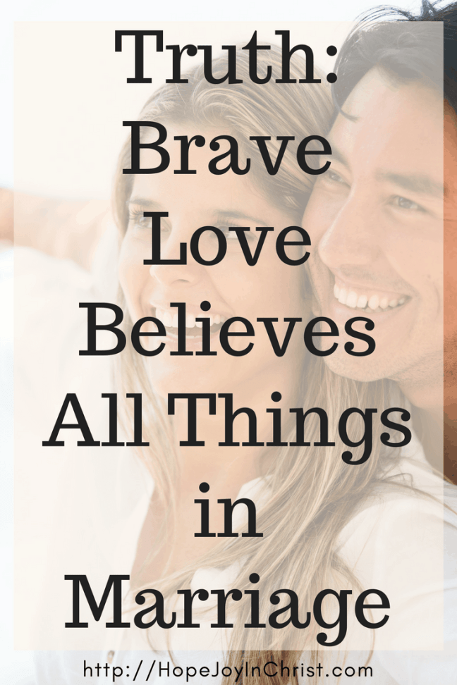 Truth_ Brave love Believes All Things pinIt ( #Christianmarriage #Biblicalmarriage #Christianliving Marriage Monday #FindingHopeandJoyinmymarriage #1Corinthians13 #believesAllThings)