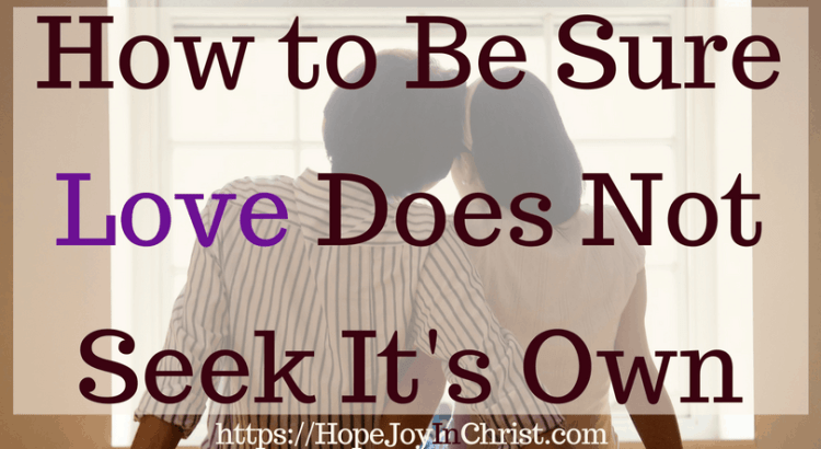How to Be Sure Love Does Not Seek It's Own #MarriageMonday #1Corinthians13 #SelflessLove #SelflessLove #SelflessLoveRelationships #SelflessLoveMarriage #Forgiveness #ForgivenessInMarriage #RespectinMarriage #ChristianMarriageadvice #Relationshipquotes #Relationshipadvice #ChristianMarriage #BiblicalMarriage #BiblicalWorldview