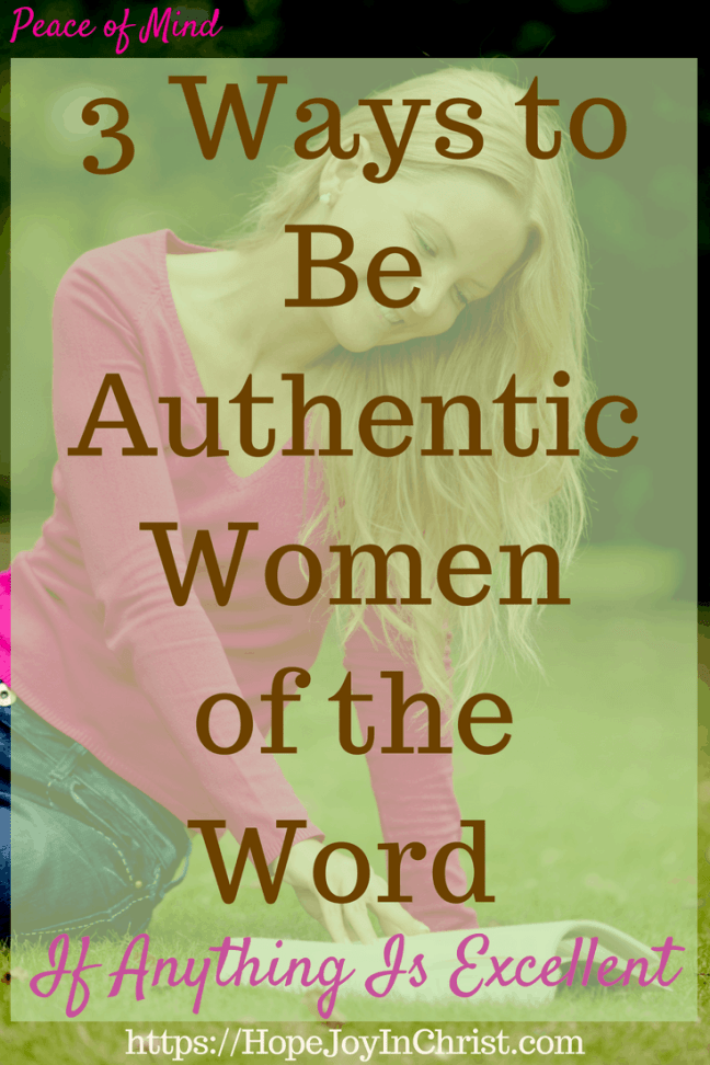 3 Ways to Be Authentic Women of the Word If Anything Is Excellent PinIt #Ifanythingisexcellent #excellentquotes #Philippians4:8 #womenoftheword #peaceofmind #peaceofmindquotes #thoughts