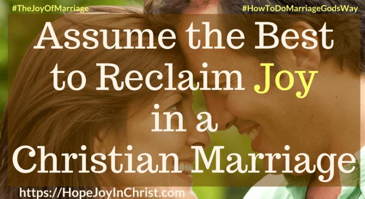Assume the Best to Reclaim Joy in a Christian Marriage 31 Ways to Reclaim Joy in a Christian Marriage #assumethebestquotes #assumethebestinpeople #assumethebestintentions #Lookforthegood #JoyInMarriage #MarriageGodsWay #JoyQuotes #JoyScriptures #ChooseJoy #ChristianMarriage #ChristianMarriagequotes #ChristianMarriageadvice #RelationshipQuotes