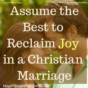 Assume the Best to Reclaim Joy in a Christian Marriage square 31 Ways to Reclaim Joy in a Christian Marriage#assumethebestquotes #assumethebestinpeople #assumethebestintentions #Lookforthegood #JoyInMarriage #MarriageGodsWay #JoyQuotes #JoyScriptures #ChooseJoy #ChristianMarriage #ChristianMarriagequotes #ChristianMarriageadvice #RelationshipQuotes