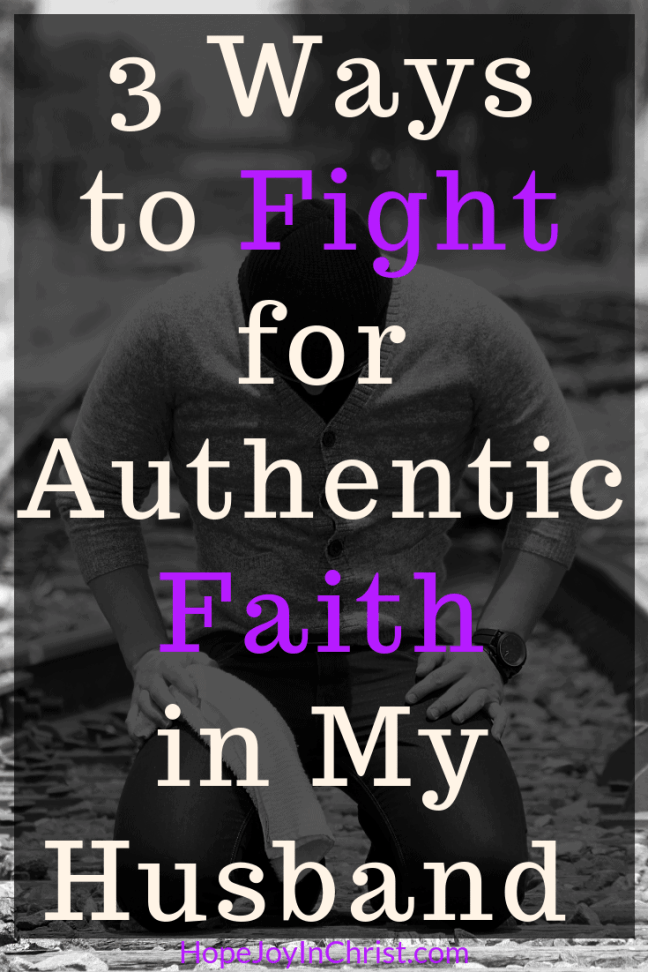 3 Ways to Fight for Authentic Faith in My Husband PinIt Become a Prayer Warrior Wife Fighting spiritual warfar by #Prayingformyhusband and #RespectMyHusband with Words of Affirmation