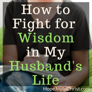 How to Fight for Wisdom in My Husband's Life Sq Become a Prayer Warrior Wife Fighting spiritual warfare by #Prayingformyhusband with a War Room Prayer Strategy and #RespectMyHusband with Words of Affirmation