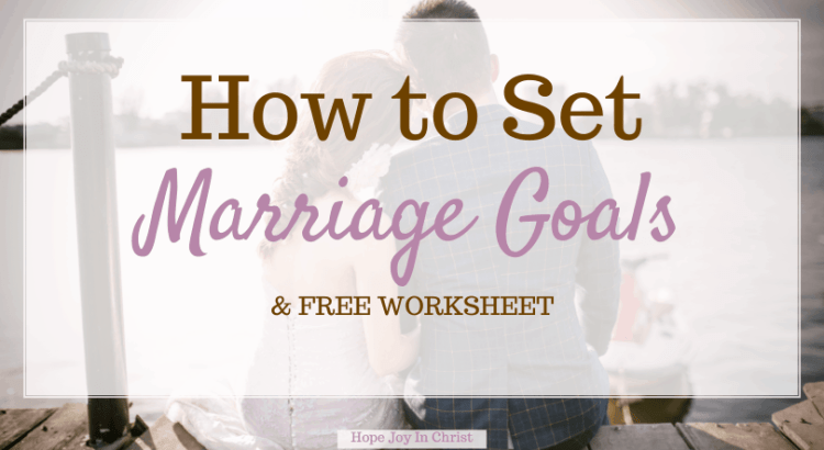 How To Set Marriage Goals & Free Worksheet, What are some goals for marriage? How do couples make goals? marriage goals worksheet, marriage goals examples, marriage goals and values, aims and objectives of marriage, Christian Marriage advice, Christian Living #HopeJoyInChrist #MarriageAdvice
