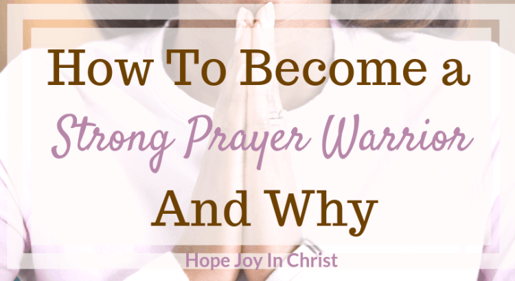How to Become a Strong Prayer Warrior and Why - Hope Joy in