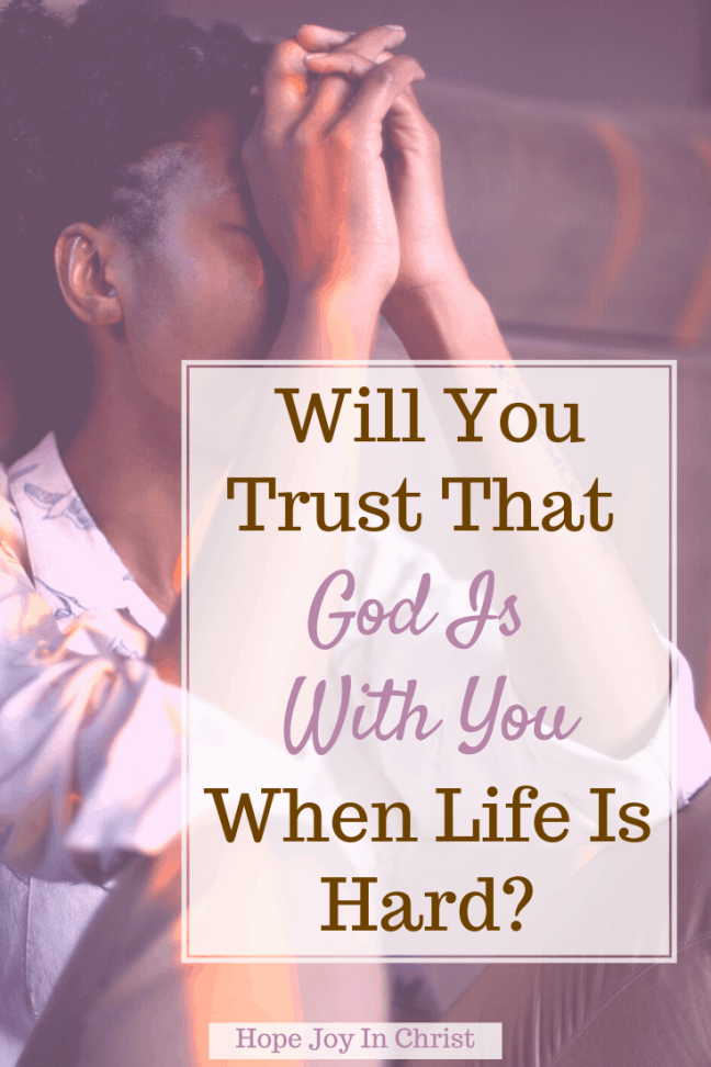 Will You Trust That God Is With You When Life Is Hard? PinIt, Where in the Bible does it say God is with you? How many times does God say I am with you? What does it mean God is with us? What message does God have for me today? God is with you quotes, God is with you Scripture, God is with you Bible verse, When God is with you who can be against you, no matter what happens God is with you, Bible verses about God dwelling with us, I am with you always Bible verses, God be with me always, #HopeJoyInChrist