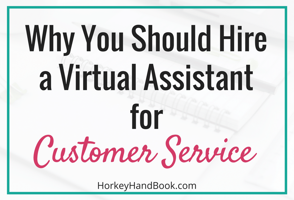 4 Reasons You Should Hire a Virtual Assistant for Customer Service  Horkey HandBook