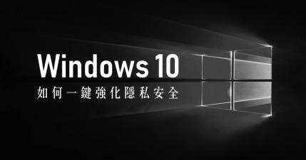 Win10PrivacyFix 教你如何一鍵強化 Windows 10 隱私安全?