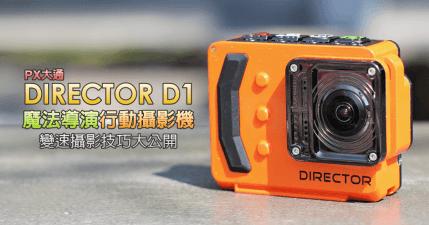 【開箱】PX大通 DIRECTOR D1 魔法導演行動攝影機,不可思議的變速攝影技巧大公開!