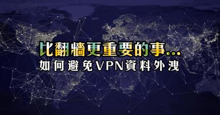 如何避免 VPN 資料外洩 ? 比翻牆更重要的事,這 5 個 VPN 你千萬不能用