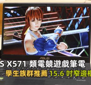 開箱 ASUS X571 類電競遊戲筆電,15.6 吋窄邊框大螢幕視覺滿分