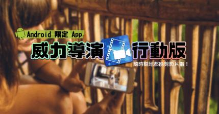 Android 限定!威力導演行動版,最便利的隨身影音創作,上傳臉書、YouTube 超方便~