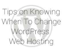 Tips on Knowing when to Change WordPress Web Hosting
