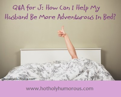 Q&A with J: How Can I Help My Husband Be More Adventurous in Bed?