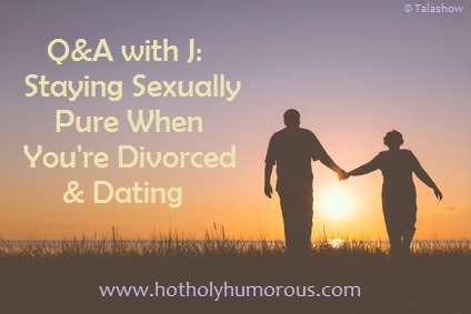 Q&A with J: Staying Sexually Pure When You're Divorced & Dating