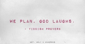 We plan, God laughs.