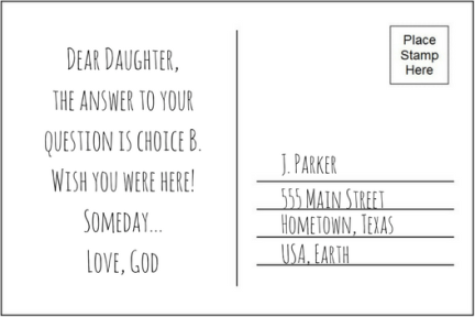 Backside of postcard, addressed to J. Parker, with message: Dear Daughter. The answer to your question is Choice B. Wish you were here! Someday... Love, God