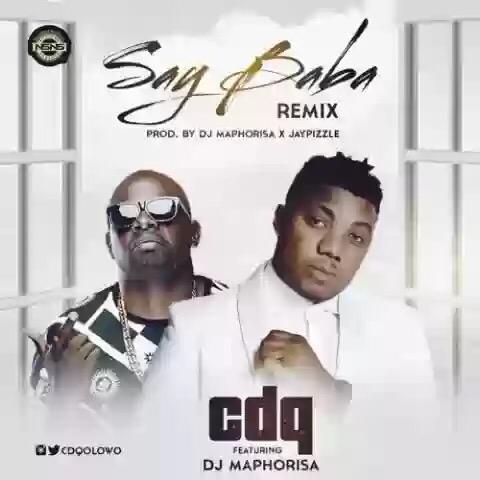 Download MP3: CDQ ft. DJ Maphorisa – Say Baba (Remix)
