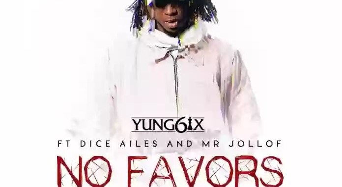 New Music: Yung6ix – No Favors Feat. Dice Ailes & Mr. Jollof