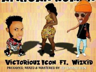 Download VICTORIOUZ ICON FT. WIZKID – AFRICAN WOMAN mp3