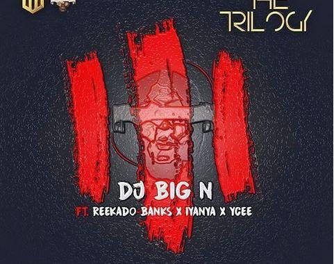 Download MP3: DJ Big N Ft. Reekado Banks x Iyanya & Ycee – The Trilogy