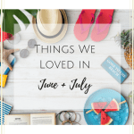 Things We Loved in June + July – Summer Edition