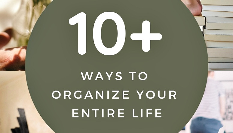10+ Ways to Organize Your Entire Life