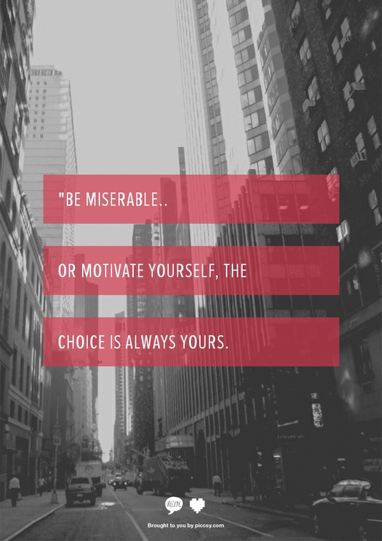 be miserable or motivate yourself, the choice is always yours! so true.