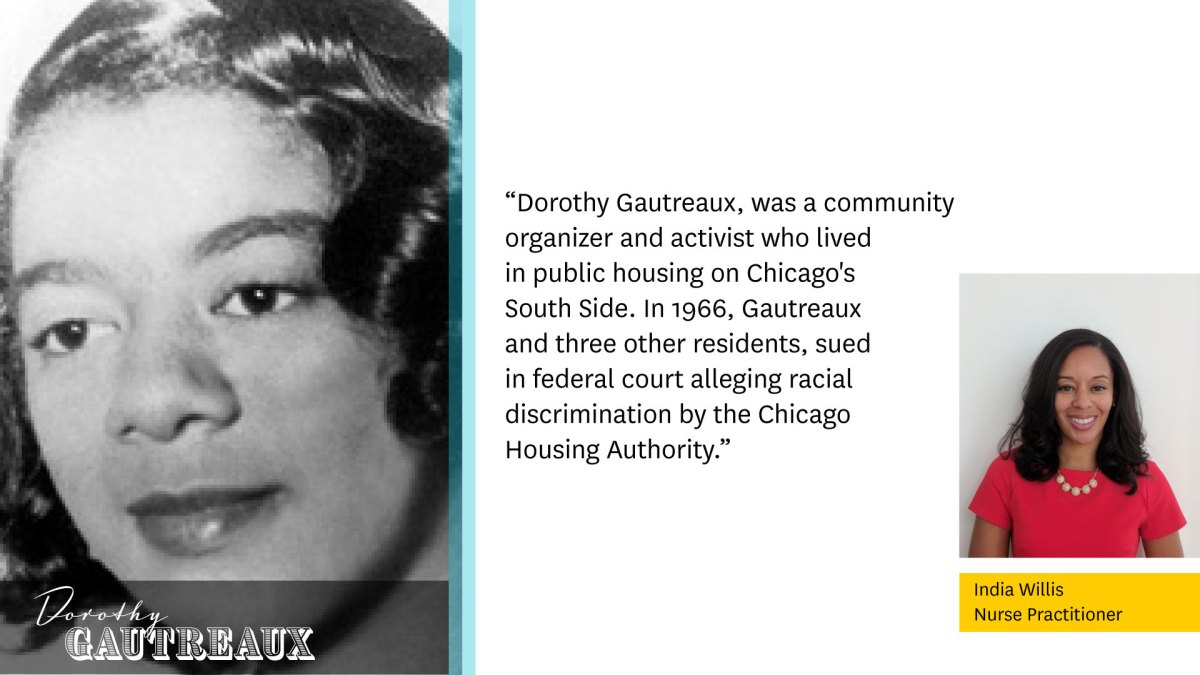 """Photo of Dorothy Gautreaux to the left.  """"Dorothy Gautreaux, was a community organizer and activist who lived in public housing on Chicago's South Side. In 1966, Gautreaux and three other residents, sued in federal court alleging racial discrimination by the Chicago Housing Authority.""""  Photo of India Willis, Nurse Practitioner to the right."""