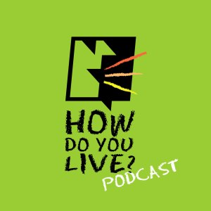HOW DO YOU LIVE? Podcast