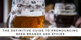 How To Say The Definitive Guide To Pronouncing Beer Brands And Styles