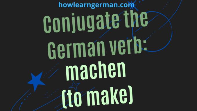 Conjugate the German verb_ machen (to make)
