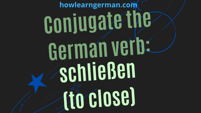 Conjugate the German verb_ schließen (to close)