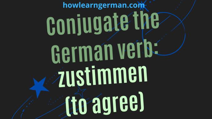 Conjugate the German verb: zustimmen (to agree)