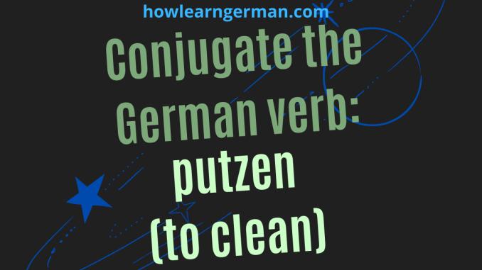 Conjugate the German verb putzen (to clean)