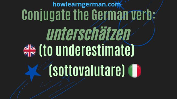 Conjugate the German verb: unterschätzen (to underestimate,sottovaluatere)
