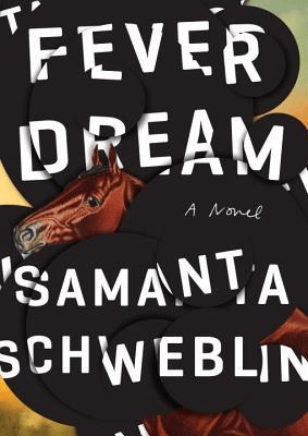 Cover of Fever Dream by Samanta Schweblin. Cover shows a series of black circles superimposed on an image of a horse. The horse's head is poking out from between the circles, like someone glued construction paper circles over the horse.