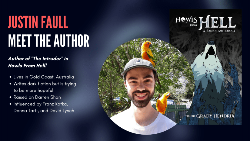 Justin Faull, author of The Intruder in Howls From Hell. Justin: lives in Gold Coast, Australia; writes dark fiction but is trying to be more hopeful; was raised on Darren Shan; and is influenced by Franz Kafka, Donna Tartt, and David Lynch.