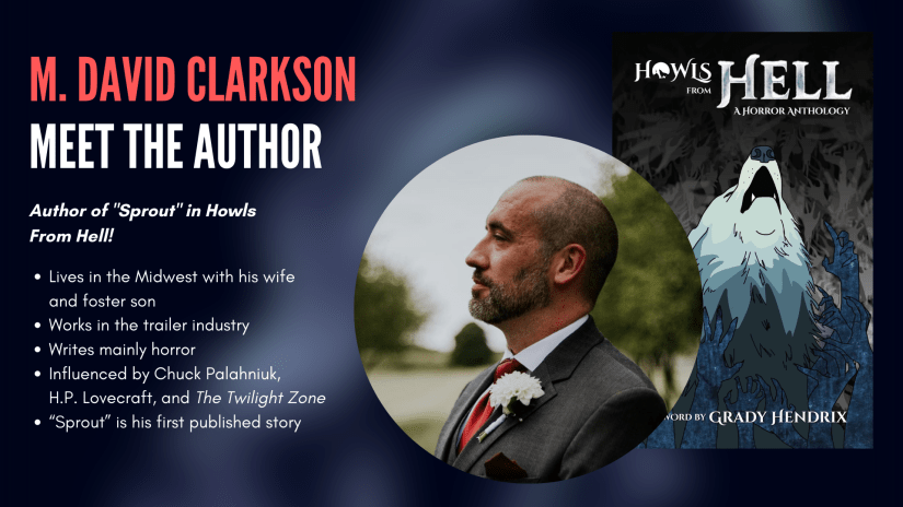 M David Clarkson, author of Sprout in Howls From Hell. David: lives in the Midwest with his wife and foster son; works in the trailer industry; writes mainly horror; is influenced by Chuck Palahniuk, H.P. Lovecraft, and The Twilight Zone; Sprout is his first published story.