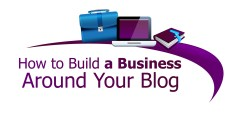 How_to_Build_a_Business_Around_Your_Blog