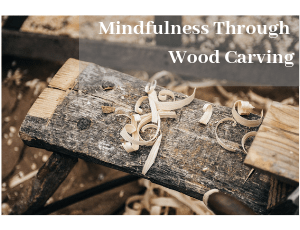 How Wood Carving Can Give You Mindfulness (1)