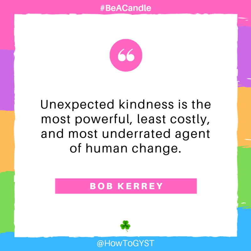 #BeACandle Quote: Unexpected kindness is the most powerful, least costly, and most underrated agent of human change. ~ Bob Kerrey