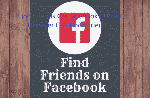 Find Friends On Facebook   How To Discover Facebook Friend