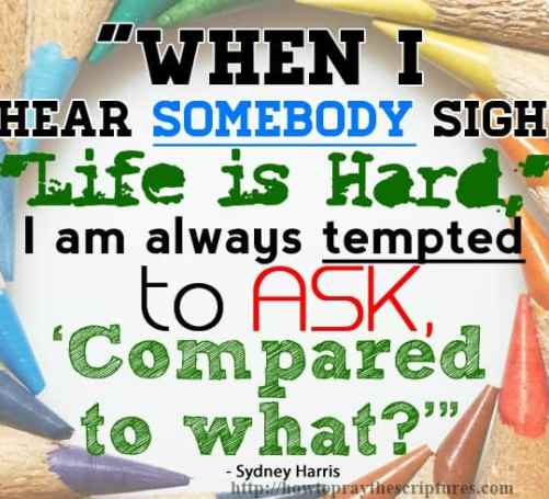 """When I hear somebody sigh life is hard, I am always tempted to ask """"compared to what"""""""