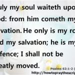 Truly my soul waiteth upon God: from him cometh my salvation. He only is my rock and my salvation; he is my defence; I shall not be greatly moved. Psalms 62:1-2 (KJV)