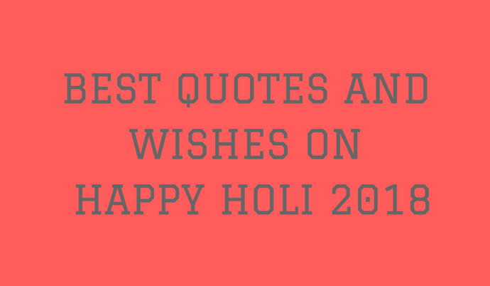 BEST QUOTES AND WISHES ON HAPPY HOLI 2018