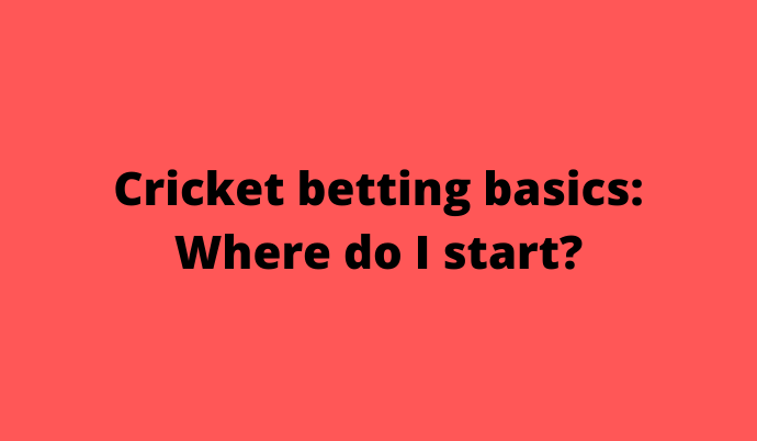 Cricket betting basics_ Where do I start_