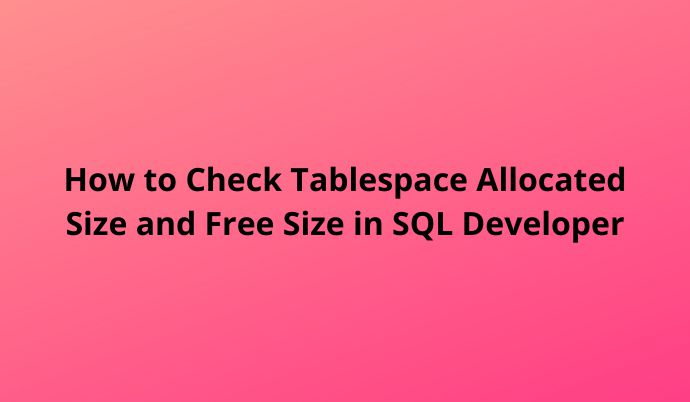How to Check Tablespace Allocated Size and Free Size in SQL Developer