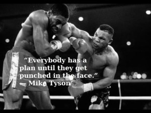 """Everybody has a plan until they get punched in the face."""